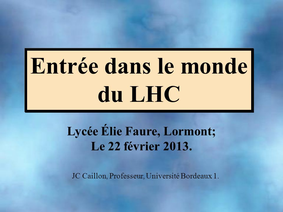 Entrée dans le monde du LHC Lycée Élie Faure, Lormont; Le 22 février 2013. JC Caillon, Professeur, Université Bordeaux 1.