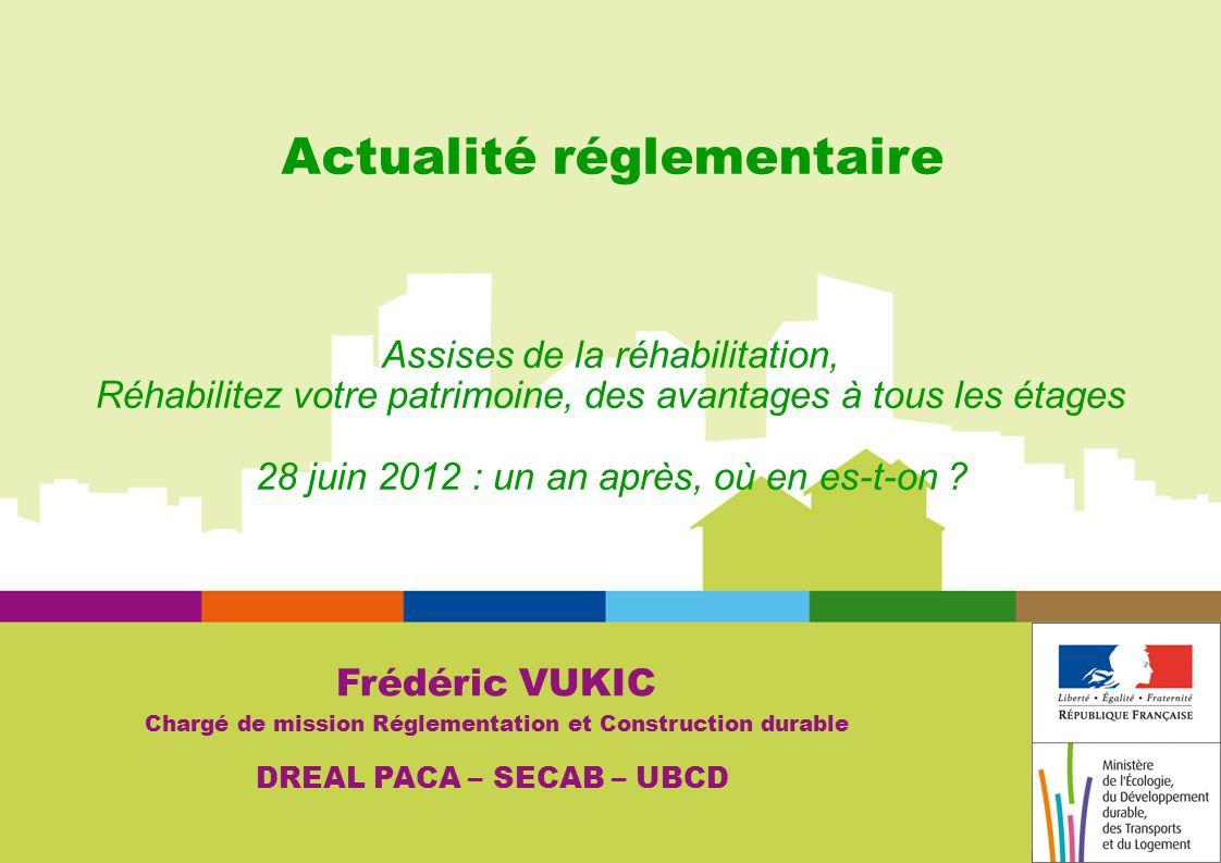Actualité réglementaire Frédéric VUKIC Chargé de mission Réglementation et Construction durable DREAL PACA – SECAB – UBCD Assises de la réhabilitation