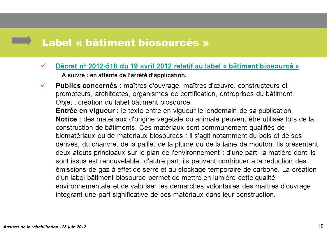 Assises de la réhabilitation - 28 juin 2012 18 Label « bâtiment biosourcés » Décret n° 2012-518 du 19 avril 2012 relatif au label « bâtiment biosourcé