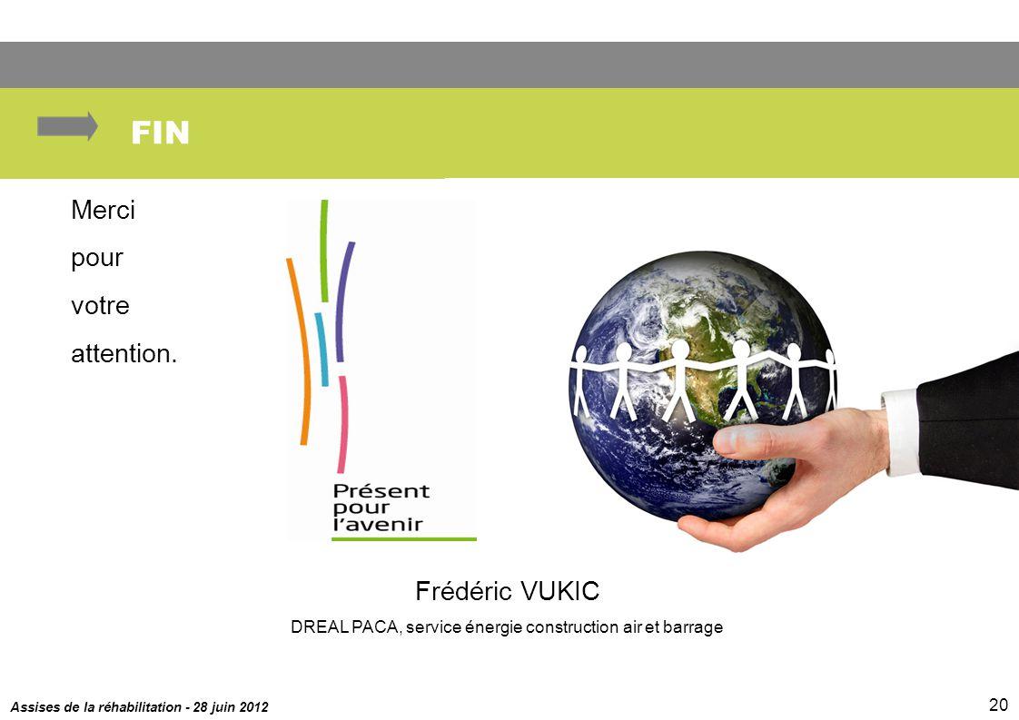 Assises de la réhabilitation - 28 juin 2012 20 FIN Merci pour votre attention. Frédéric VUKIC DREAL PACA, service énergie construction air et barrage