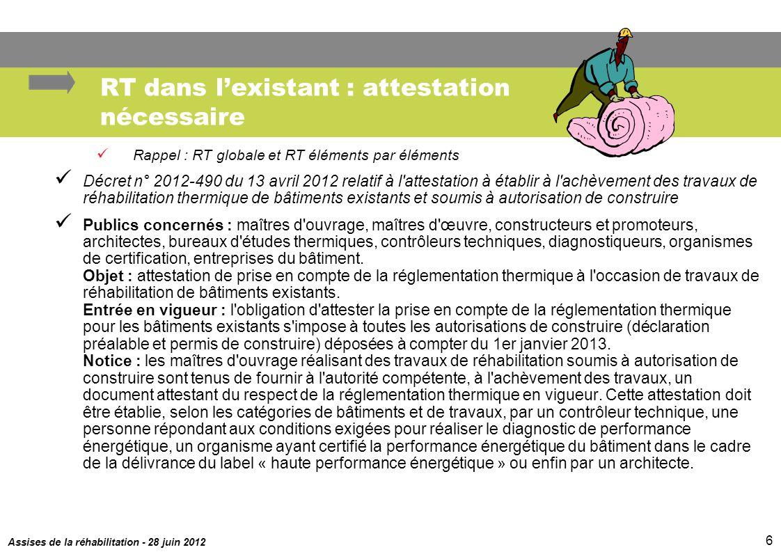 Assises de la réhabilitation - 28 juin 2012 6 RT dans lexistant : attestation nécessaire Rappel : RT globale et RT éléments par éléments Décret n° 201