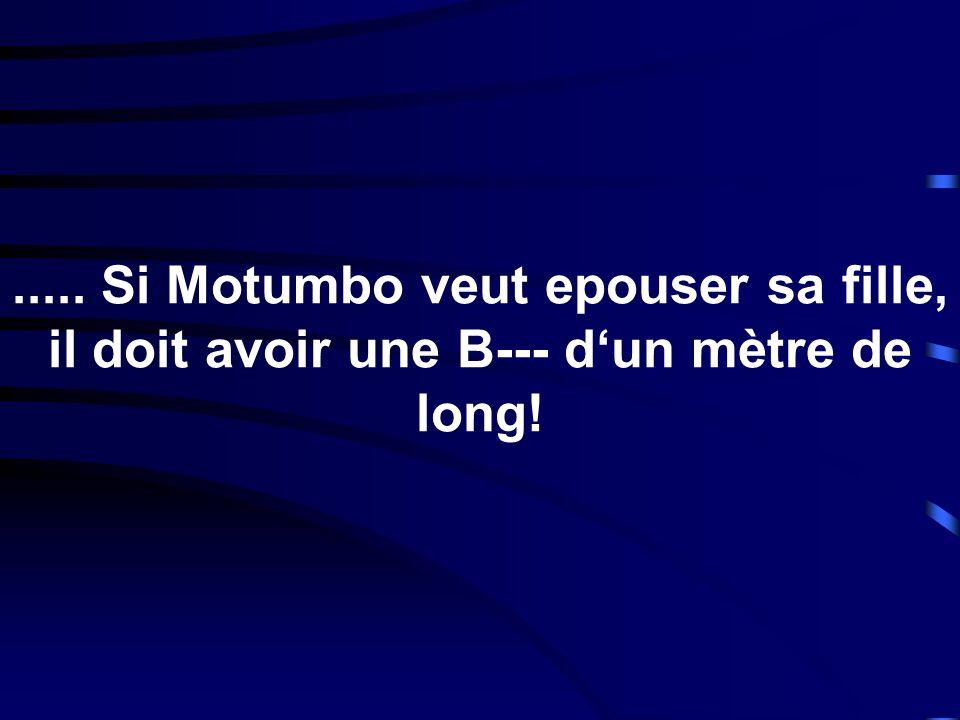 ..... Si Motumbo veut epouser sa fille, il doit avoir une B--- dun mètre de long!