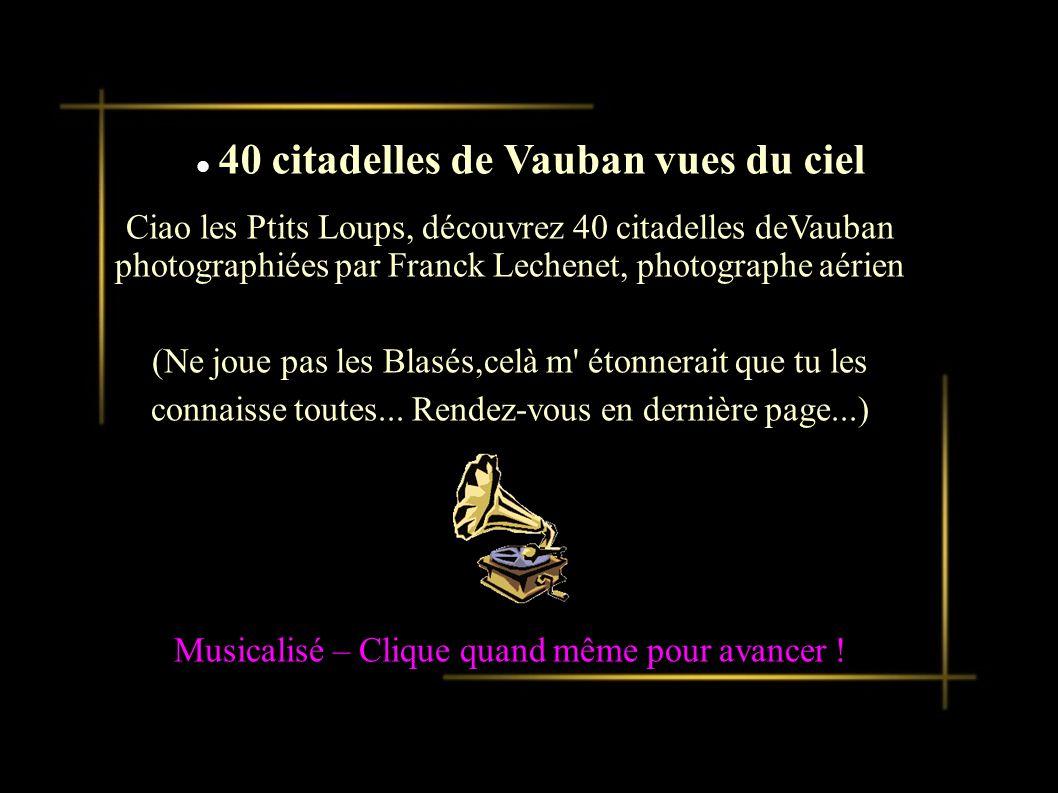 Présentation d un nouveau produit Ciao les Ptits Loups, découvrez 40 citadelles deVauban photographiées par Franck Lechenet, photographe aérien (Ne joue pas les Blasés,celà m étonnerait que tu les connaisse toutes...