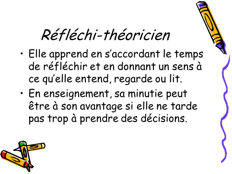 Réfléchi-théoricien Elle apprend en saccordant le temps de réfléchir et en donnant un sens à ce quelle entend, regarde ou lit. En enseignement, sa min