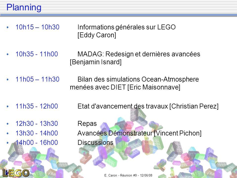 E. Caron - Réunion #9 - 12/06/08 Planning 10h15 – 10h30Informations générales sur LEGO [Eddy Caron] 10h35 - 11h00MADAG: Redesign et dernières avancées