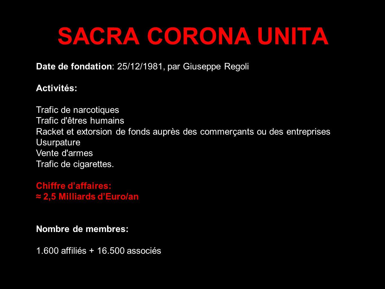 SACRA CORONA UNITA Date de fondation: 25/12/1981, par Giuseppe Regoli Activités: Trafic de narcotiques Trafic d'êtres humains Racket et extorsion de f