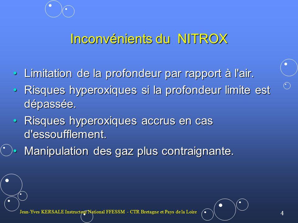 5 Jean-Yves KERSALE Instructeur National FFESSM - CTR Bretagne et Pays de la Loire 3 - NOTION DE PROFONDEUR EQUIVALENTE Exemple: plongée à 30 m de profondeur réelle Respiration à l air: Pp N2 = 4 b x 0,8 = 3,2 b Respiration au Nitrox 40/60 : Pp N2 = 4 b x 0,6 = 2,4 b Pression absolue équivalente air: P abs = 2,4 b x 100/80 = 3 b Profondeur équivalente air: 20 m