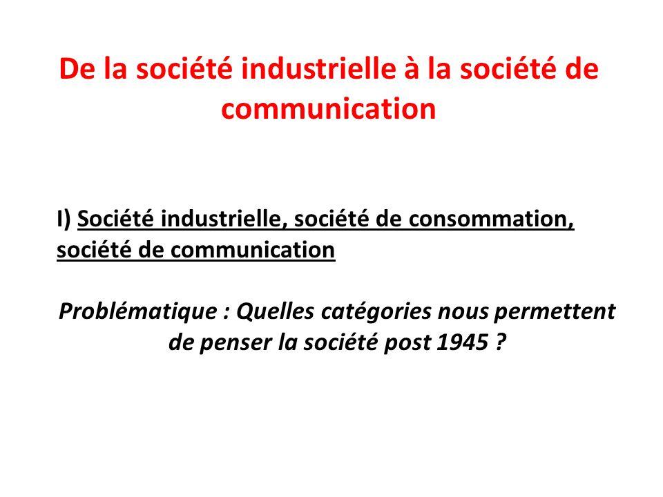 De la société industrielle à la société de communication I) Société industrielle, société de consommation, société de communication Problématique : Quelles catégories nous permettent de penser la société post 1945 ?