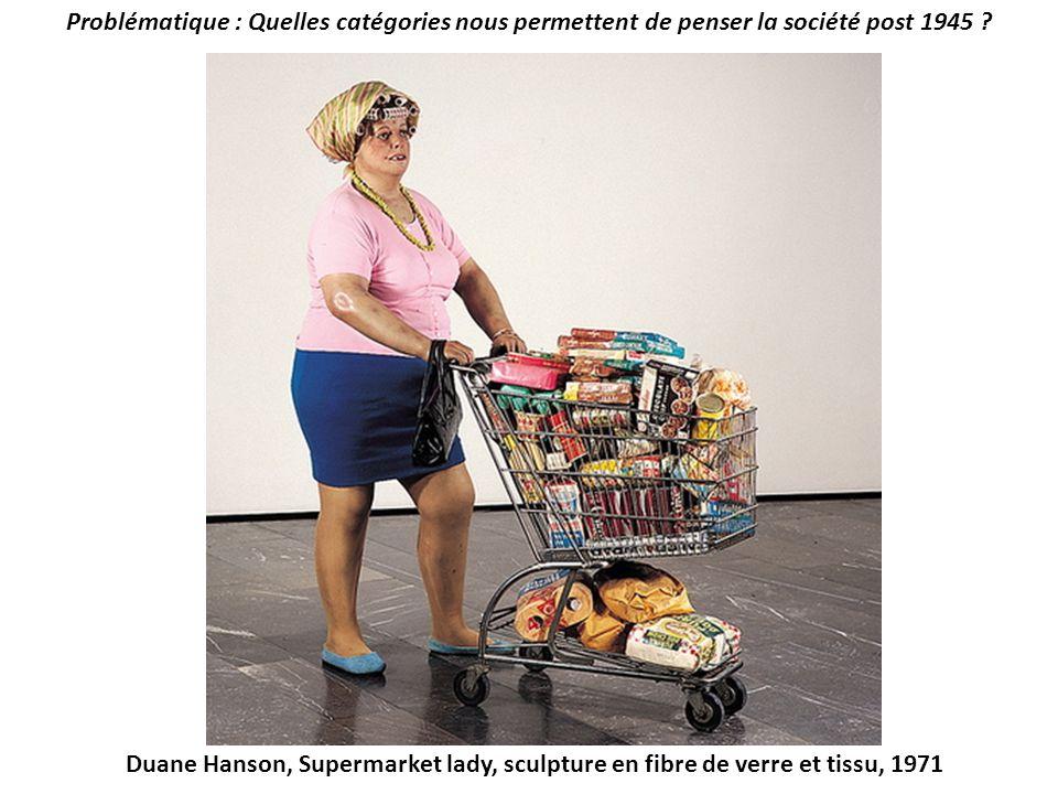 Problématique : Quelles catégories nous permettent de penser la société post 1945 ? Duane Hanson, Supermarket lady, sculpture en fibre de verre et tis