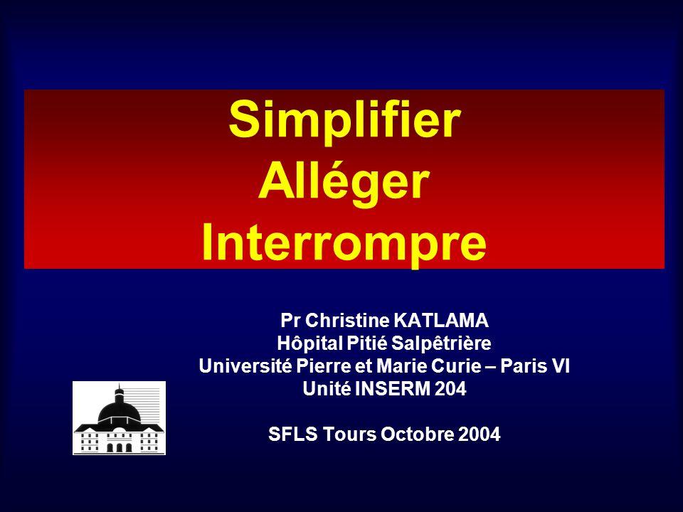 Simplifier Alléger Interrompre Pr Christine KATLAMA Hôpital Pitié Salpêtrière Université Pierre et Marie Curie – Paris VI Unité INSERM 204 SFLS Tours Octobre 2004