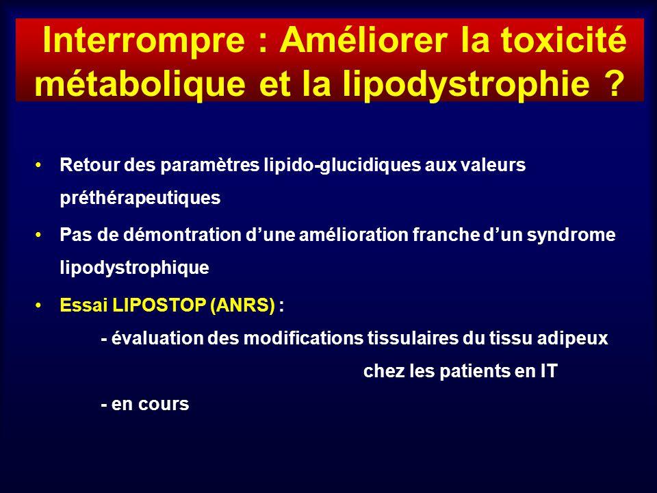 Interrompre : Améliorer la toxicité métabolique et la lipodystrophie ? Retour des paramètres lipido-glucidiques aux valeurs préthérapeutiques Pas de d