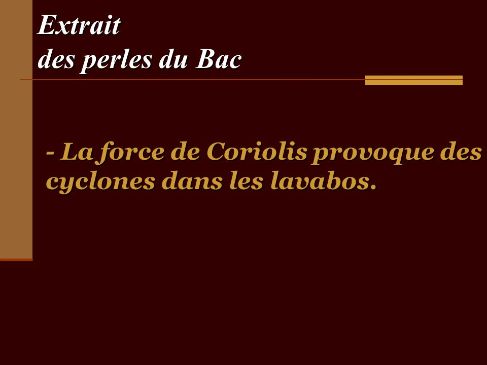 Extrait des perles du Bac - La force de Coriolis provoque des cyclones dans les lavabos.