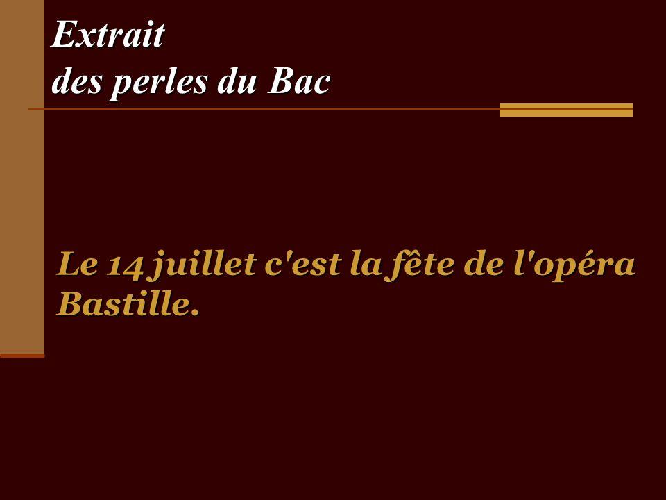 Extrait des perles du Bac Le 14 juillet c est la fête de l opéra Bastille.