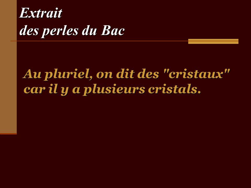 Extrait des perles du Bac Au pluriel, on dit des cristaux car il y a plusieurs cristals.