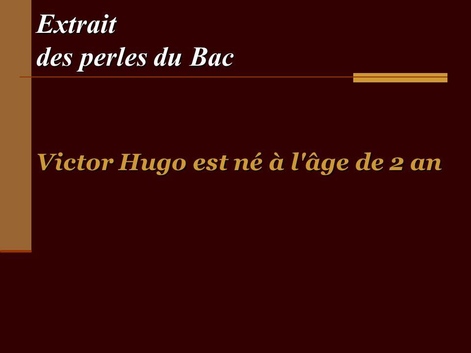 Extrait des perles du Bac Victor Hugo est né à l âge de 2 an
