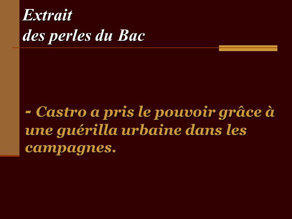 Extrait des perles du Bac - Castro a pris le pouvoir grâce à une guérilla urbaine dans les campagnes.
