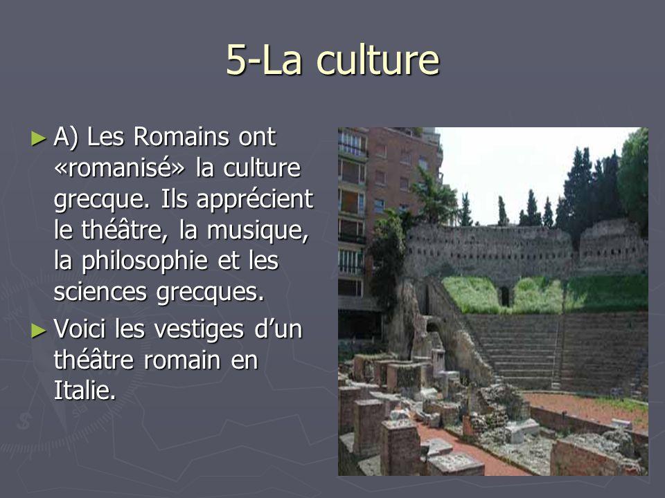 5-La culture A) Les Romains ont «romanisé» la culture grecque. Ils apprécient le théâtre, la musique, la philosophie et les sciences grecques. A) Les