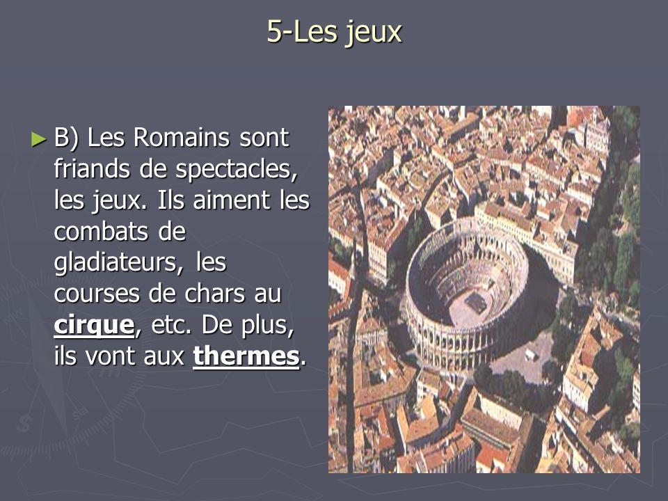 5-Les jeux B) Les Romains sont friands de spectacles, les jeux. Ils aiment les combats de gladiateurs, les courses de chars au cirque, etc. De plus, i