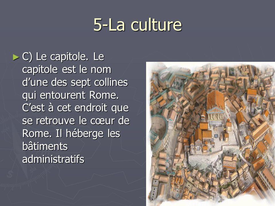5-La culture C) Le capitole. Le capitole est le nom dune des sept collines qui entourent Rome. Cest à cet endroit que se retrouve le cœur de Rome. Il