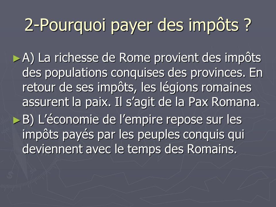 2-Pourquoi payer des impôts ? A) La richesse de Rome provient des impôts des populations conquises des provinces. En retour de ses impôts, les légions