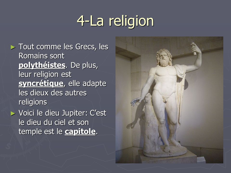 4-La religion Tout comme les Grecs, les Romains sont polythéistes. De plus, leur religion est syncrétique, elle adapte les dieux des autres religions