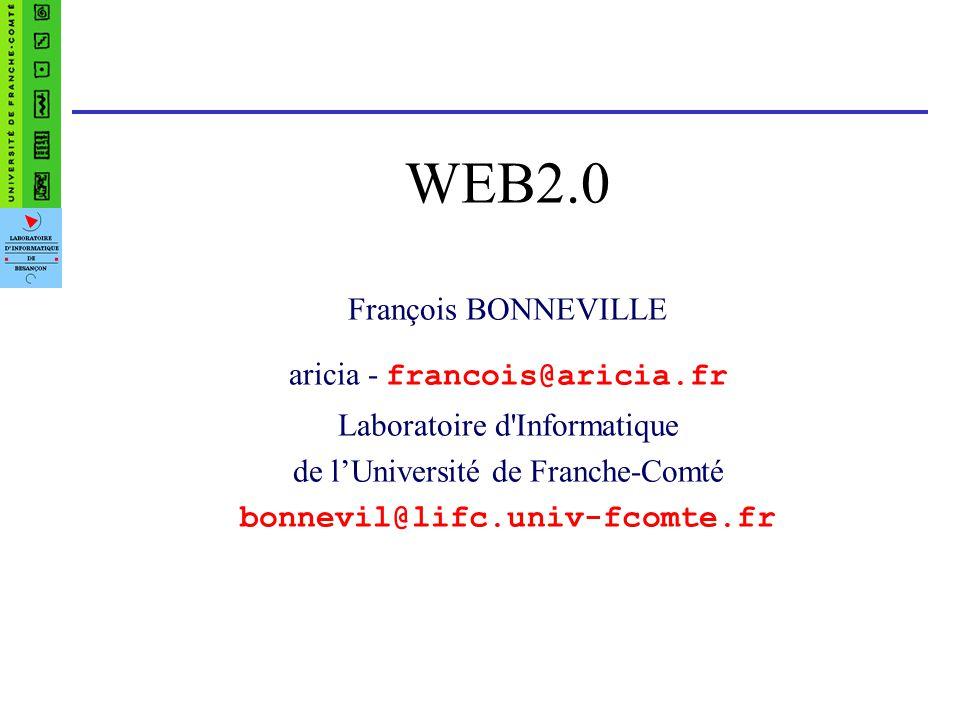 WEB2.0 François BONNEVILLE aricia - francois@aricia.fr Laboratoire d'Informatique de lUniversité de Franche-Comté bonnevil@lifc.univ-fcomte.fr