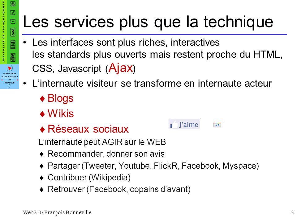 Web2.0- François Bonneville3 Les services plus que la technique Les interfaces sont plus riches, interactives les standards plus ouverts mais restent