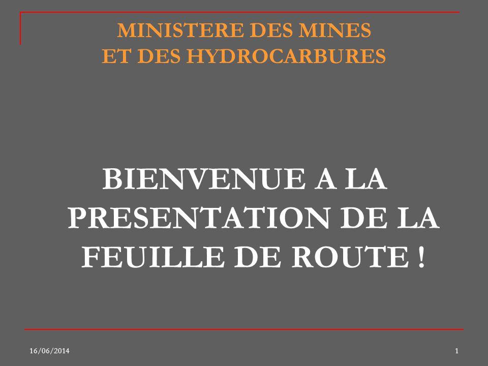 16/06/20141 MINISTERE DES MINES ET DES HYDROCARBURES BIENVENUE A LA PRESENTATION DE LA FEUILLE DE ROUTE !