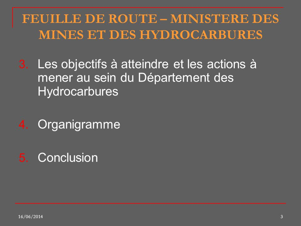 16/06/20143 FEUILLE DE ROUTE – MINISTERE DES MINES ET DES HYDROCARBURES 3. Les objectifs à atteindre et les actions à mener au sein du Département des