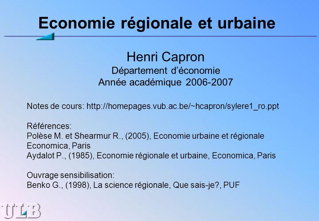 Economie régionale et urbaine Henri Capron Département déconomie Année académique 2006-2007 Notes de cours: http://homepages.vub.ac.be/~hcapron/sylere