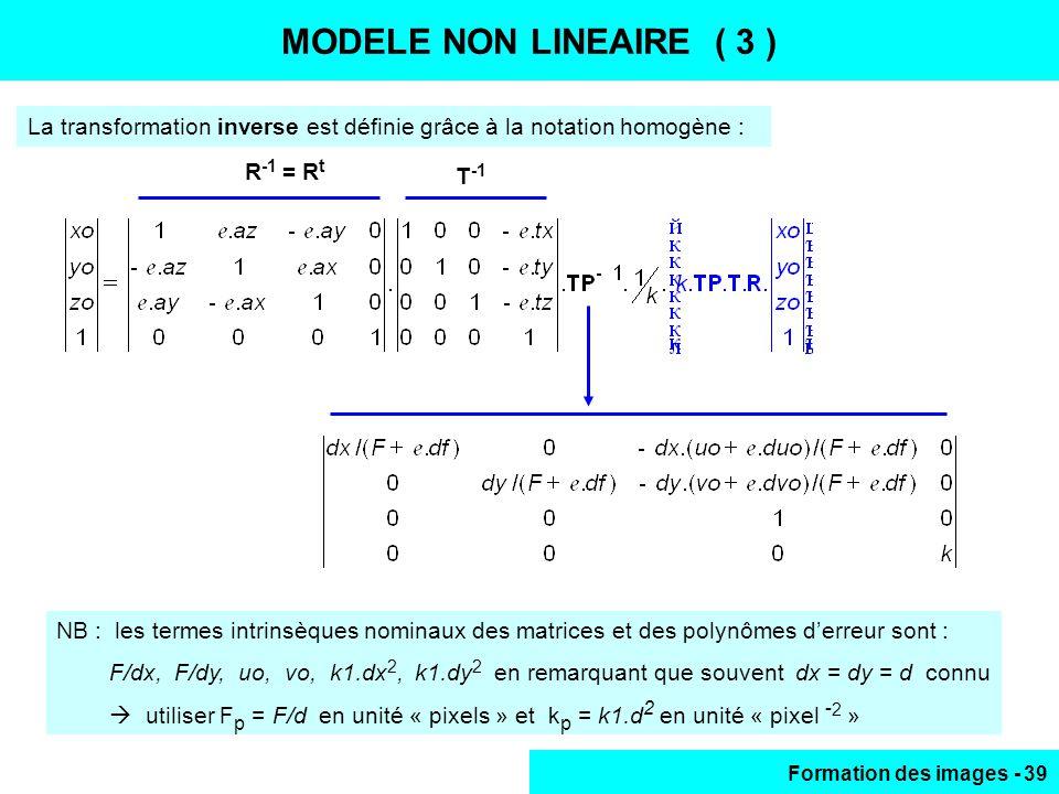 Formation des images - 39 MODELE NON LINEAIRE (3) La transformation inverse est définie grâce à la notation homogène : MODELE NON LINEAIRE ( 3 ) R -1