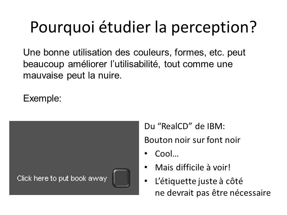 Pourquoi étudier la perception? Du RealCD de IBM: Bouton noir sur font noir Cool… Mais difficile à voir! Létiquette juste à côté ne devrait pas être n