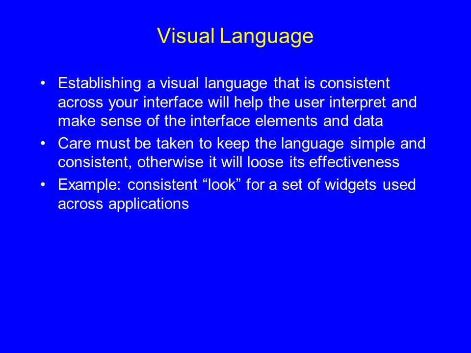 Visual Language Establishing a visual language that is consistent across your interface will help the user interpret and make sense of the interface elements and data Care must be taken to keep the language simple and consistent, otherwise it will loose its effectiveness Example: consistent look for a set of widgets used across applications