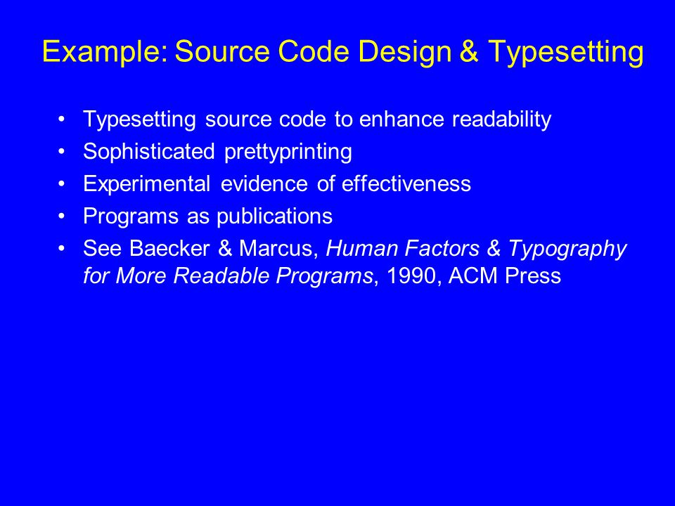 Example: Source Code Design & Typesetting Typesetting source code to enhance readability Sophisticated prettyprinting Experimental evidence of effectiveness Programs as publications See Baecker & Marcus, Human Factors & Typography for More Readable Programs, 1990, ACM Press