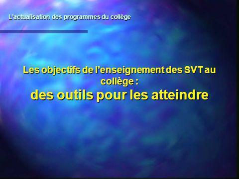 Les objectifs de lenseignement des SVT au collège : des outils pour les atteindre Lactualisation des programmes du collège