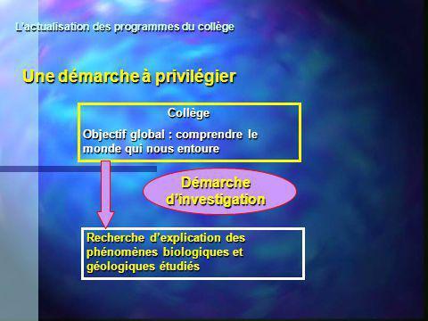 Une démarche à privilégier Collège Objectif global : comprendre le monde qui nous entoure Recherche dexplication des phénomènes biologiques et géologi