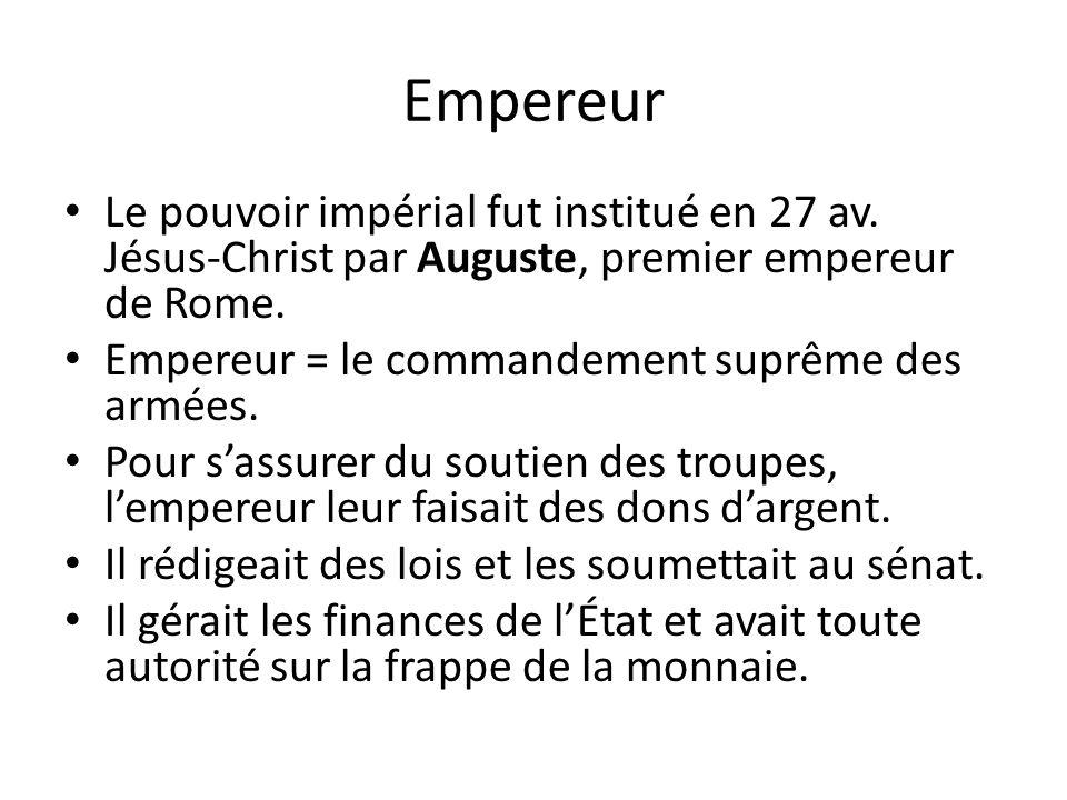 Empereur Le pouvoir impérial fut institué en 27 av. Jésus-Christ par Auguste, premier empereur de Rome. Empereur = le commandement suprême des armées.
