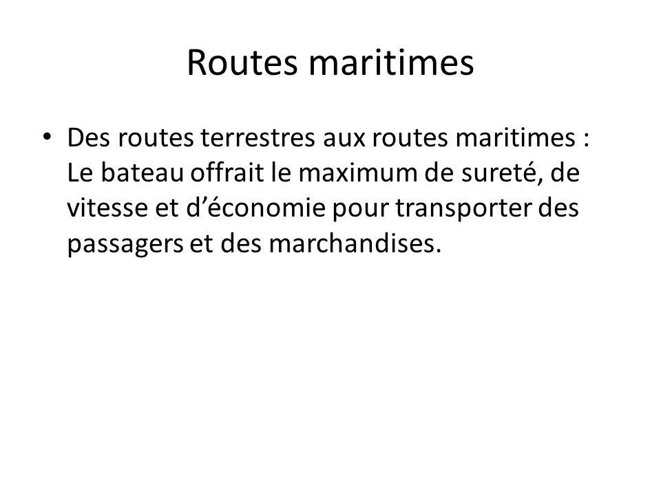 Routes maritimes Des routes terrestres aux routes maritimes : Le bateau offrait le maximum de sureté, de vitesse et déconomie pour transporter des pas