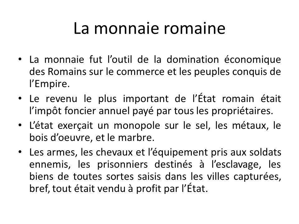 La monnaie romaine La monnaie fut loutil de la domination économique des Romains sur le commerce et les peuples conquis de lEmpire. Le revenu le plus