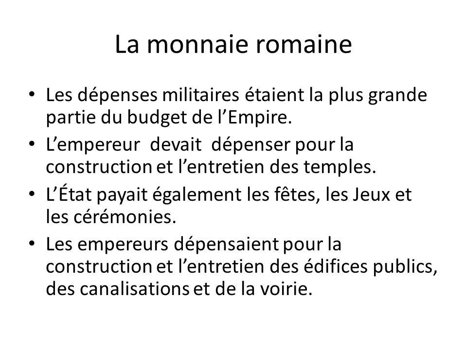 La monnaie romaine Les dépenses militaires étaient la plus grande partie du budget de lEmpire. Lempereur devait dépenser pour la construction et lentr