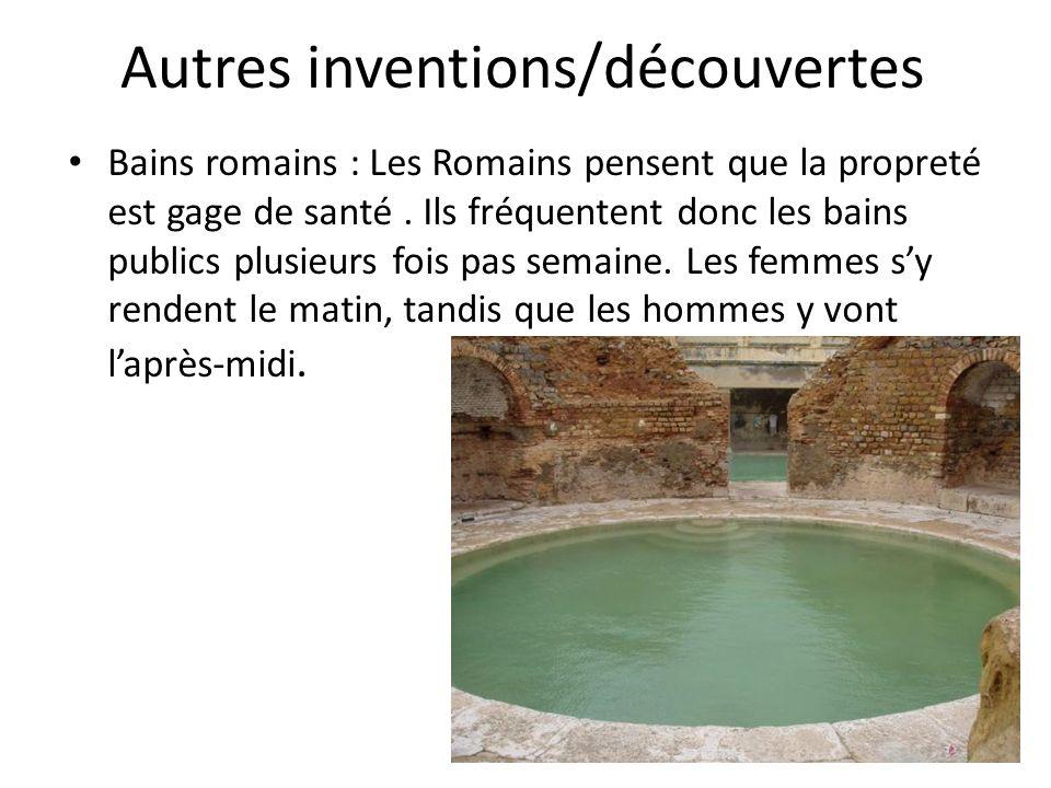 Autres inventions/découvertes Bains romains : Les Romains pensent que la propreté est gage de santé. Ils fréquentent donc les bains publics plusieurs