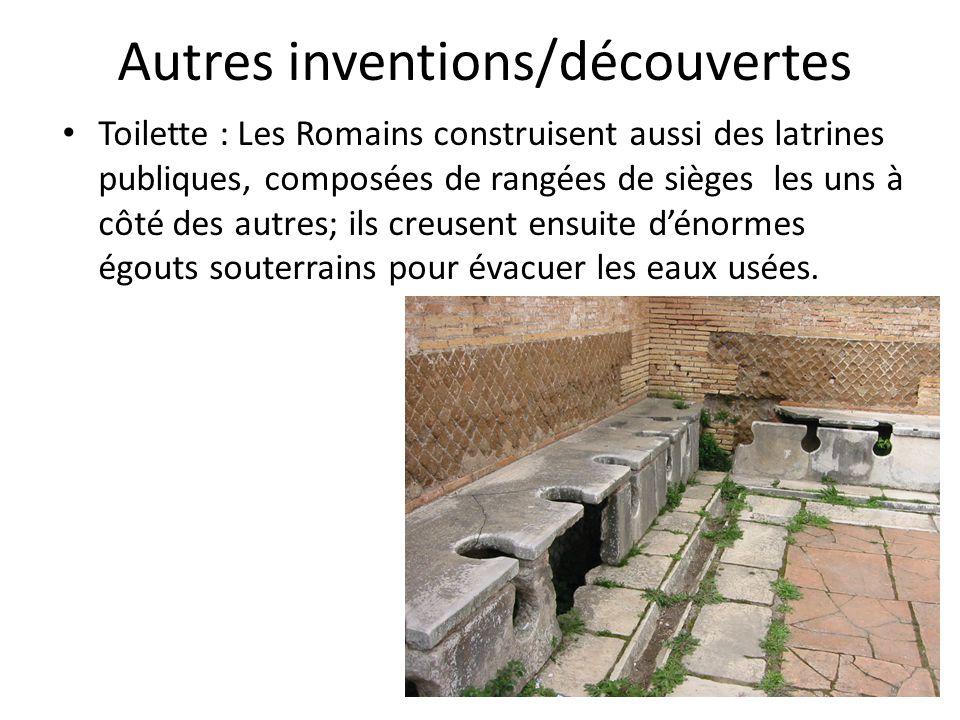 Autres inventions/découvertes Toilette : Les Romains construisent aussi des latrines publiques, composées de rangées de sièges les uns à côté des autr
