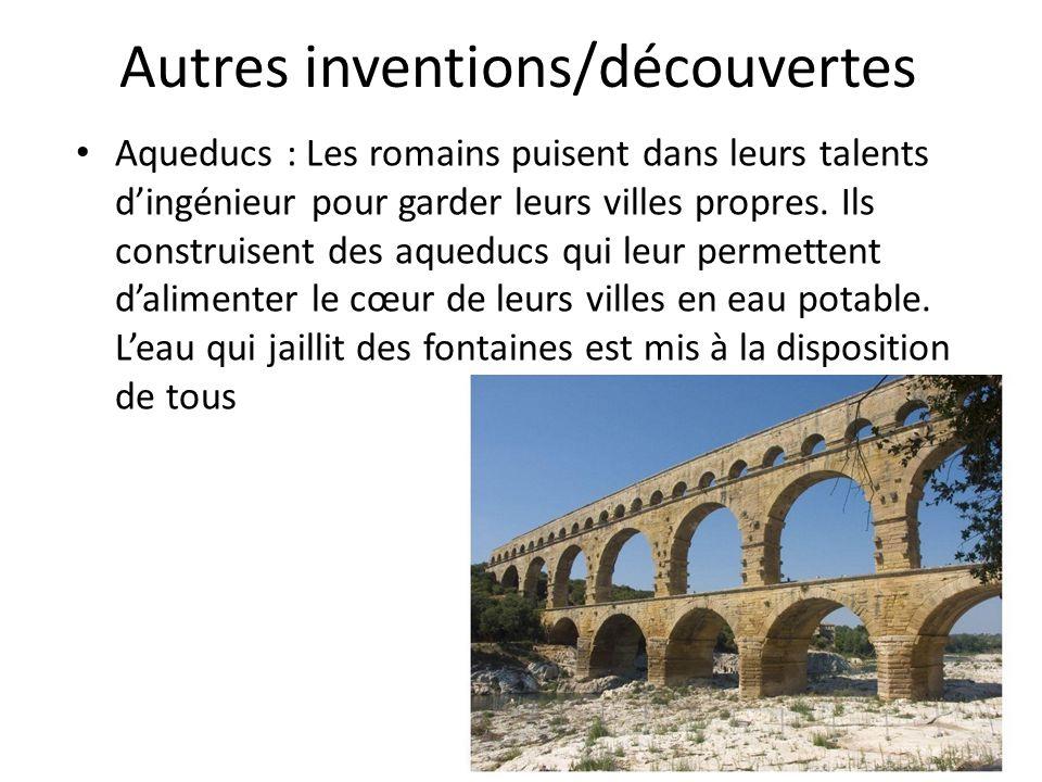 Autres inventions/découvertes Aqueducs : Les romains puisent dans leurs talents dingénieur pour garder leurs villes propres. Ils construisent des aque