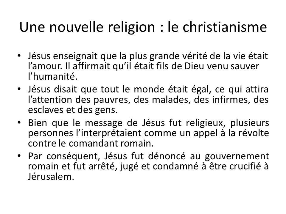 Une nouvelle religion : le christianisme Jésus enseignait que la plus grande vérité de la vie était lamour. Il affirmait quil était fils de Dieu venu