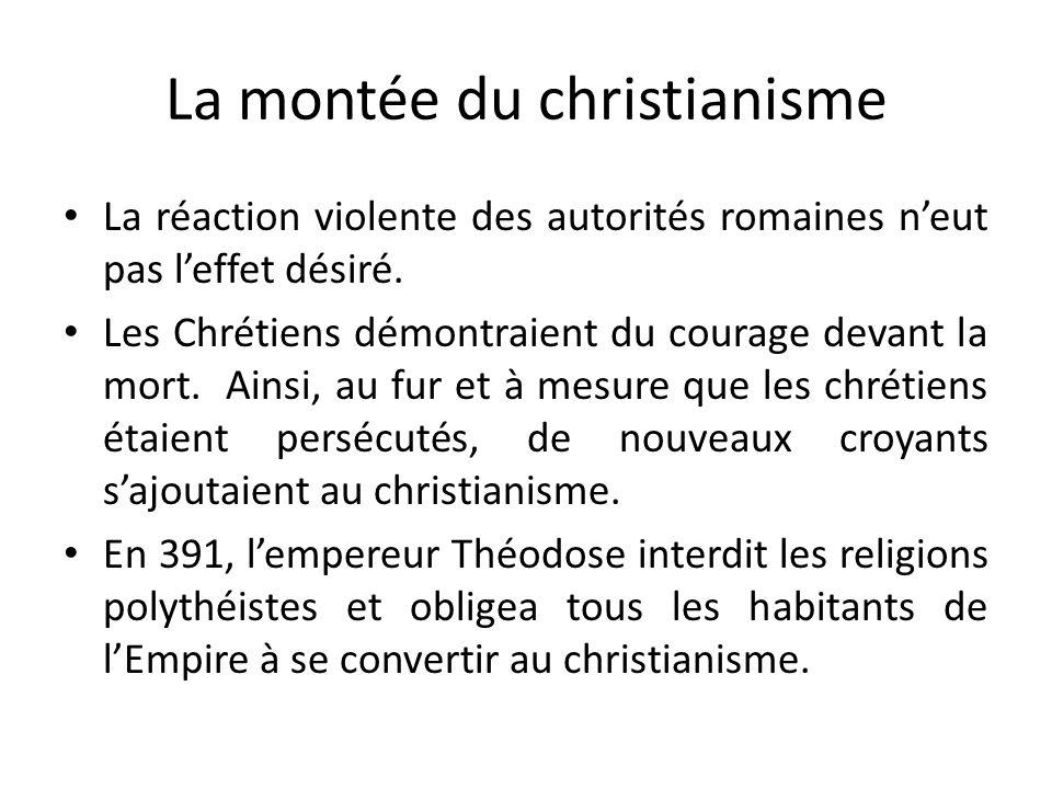 La montée du christianisme La réaction violente des autorités romaines neut pas leffet désiré. Les Chrétiens démontraient du courage devant la mort. A