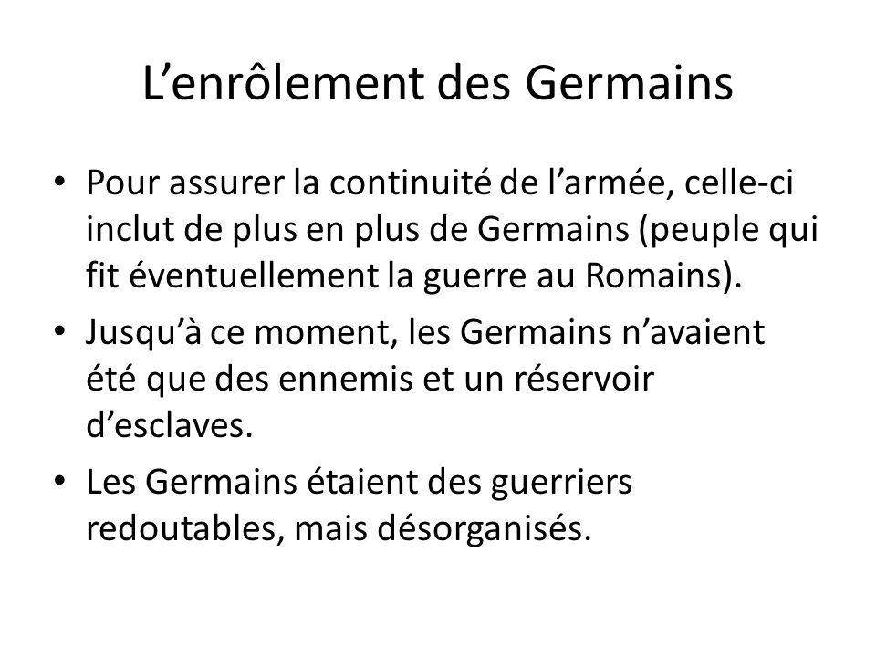 Lenrôlement des Germains Pour assurer la continuité de larmée, celle-ci inclut de plus en plus de Germains (peuple qui fit éventuellement la guerre au