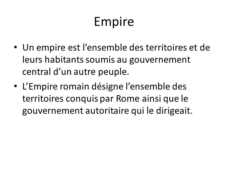 Empire Un empire est lensemble des territoires et de leurs habitants soumis au gouvernement central dun autre peuple. LEmpire romain désigne lensemble