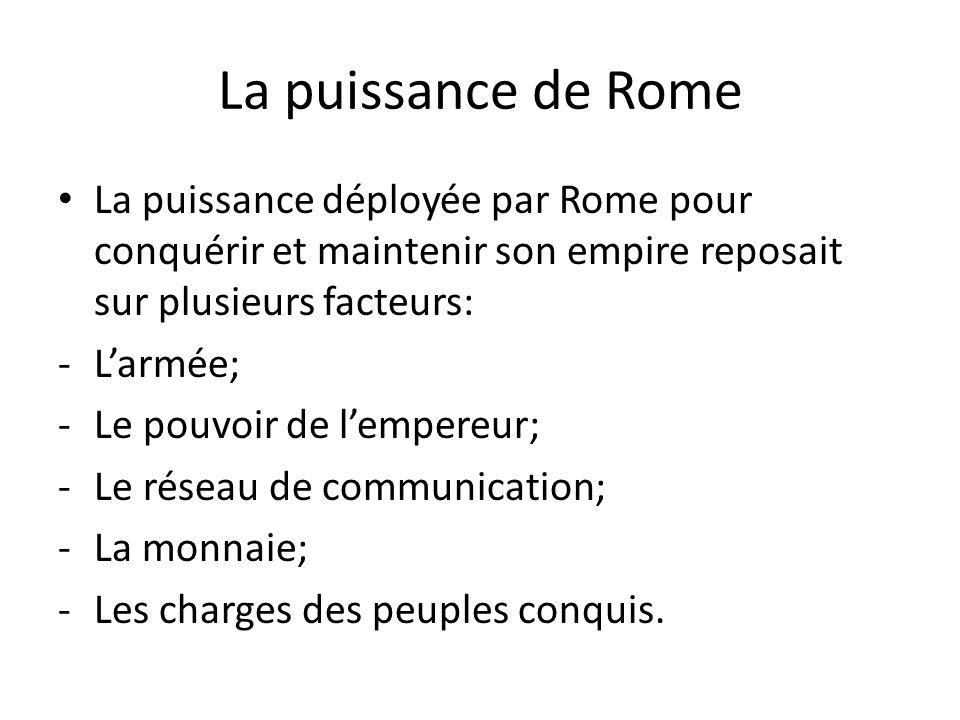 La puissance de Rome La puissance déployée par Rome pour conquérir et maintenir son empire reposait sur plusieurs facteurs: -Larmée; -Le pouvoir de le