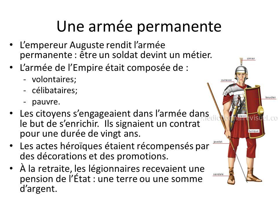 Une armée permanente Lempereur Auguste rendit larmée permanente : être un soldat devint un métier. Larmée de lEmpire était composée de : -volontaires;