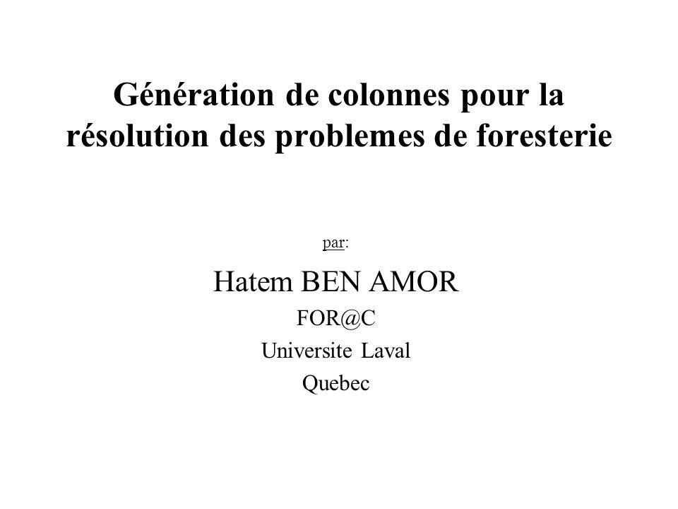 Génération de colonnes pour la résolution des problemes de foresterie par: Hatem BEN AMOR FOR@C Universite Laval Quebec